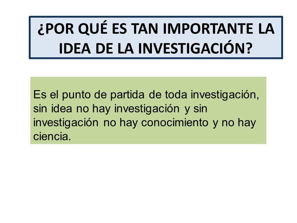 ¿POR QUÉ ES TAN IMPORTANTE LA IDEA DE LA INVESTIGACIÓN? Es el punto de partida de toda investigación, sin idea no hay investigación y sin investigació