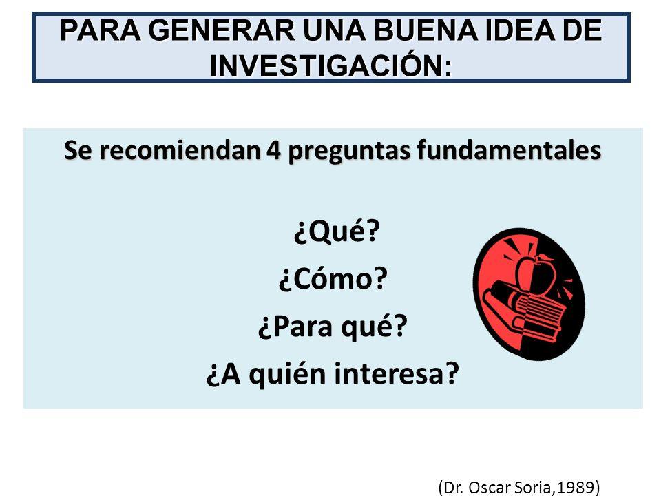 PARA GENERAR UNA BUENA IDEA DE INVESTIGACIÓN: Se recomiendan 4 preguntas fundamentales ¿Qué? ¿Cómo? ¿Para qué? ¿A quién interesa? (Dr. Oscar Soria,198