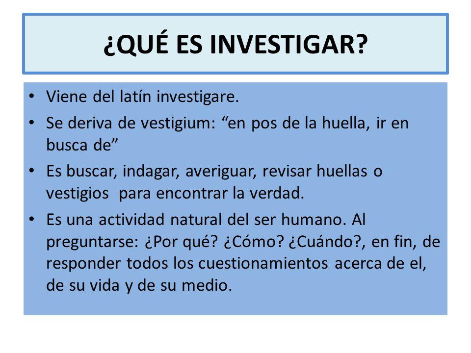 ¿QUÉ ES INVESTIGAR? Viene del latín investigare. Se deriva de vestigium: en pos de la huella, ir en busca de Es buscar, indagar, averiguar, revisar hu