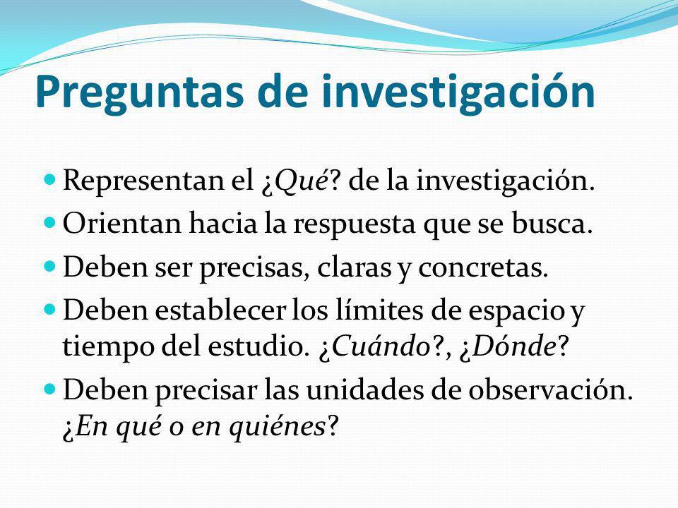 Preguntas de investigación Representan el ¿Qué? de la investigación. Orientan hacia la respuesta que se busca. Deben ser precisas, claras y concretas.