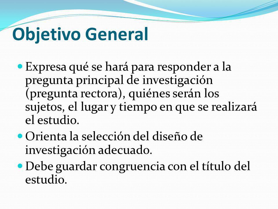 Objetivo General Expresa qué se hará para responder a la pregunta principal de investigación (pregunta rectora), quiénes serán los sujetos, el lugar y