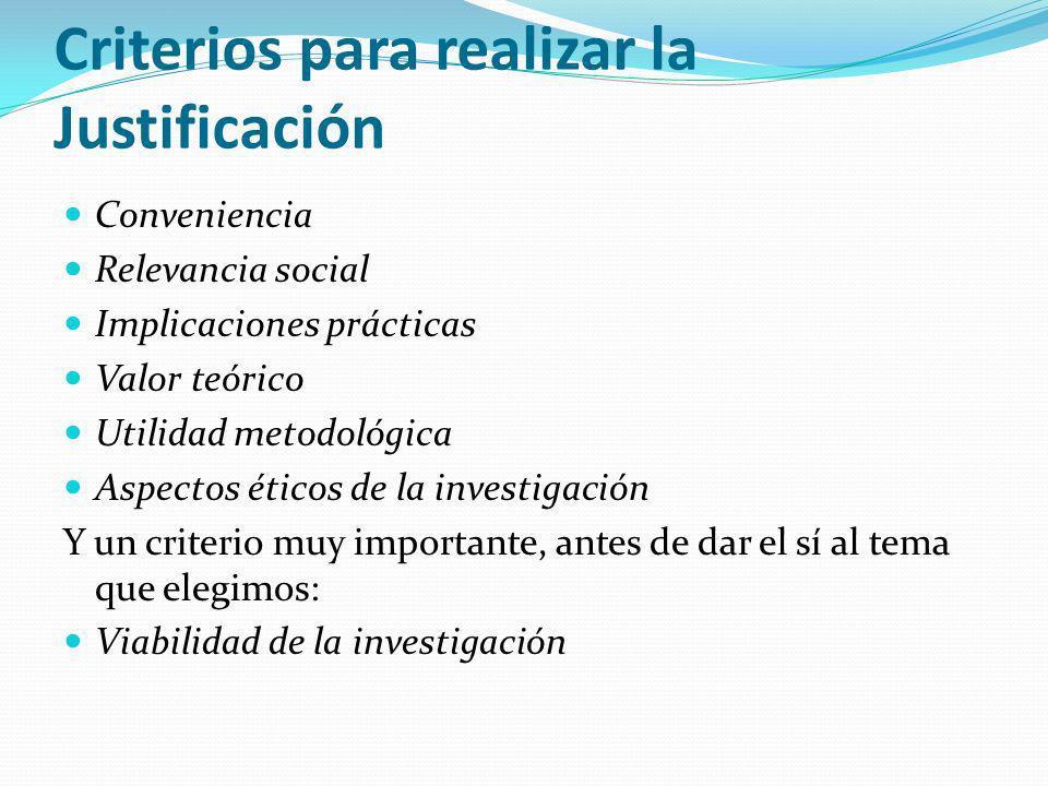 Criterios para realizar la Justificación Conveniencia Relevancia social Implicaciones prácticas Valor teórico Utilidad metodológica Aspectos éticos de