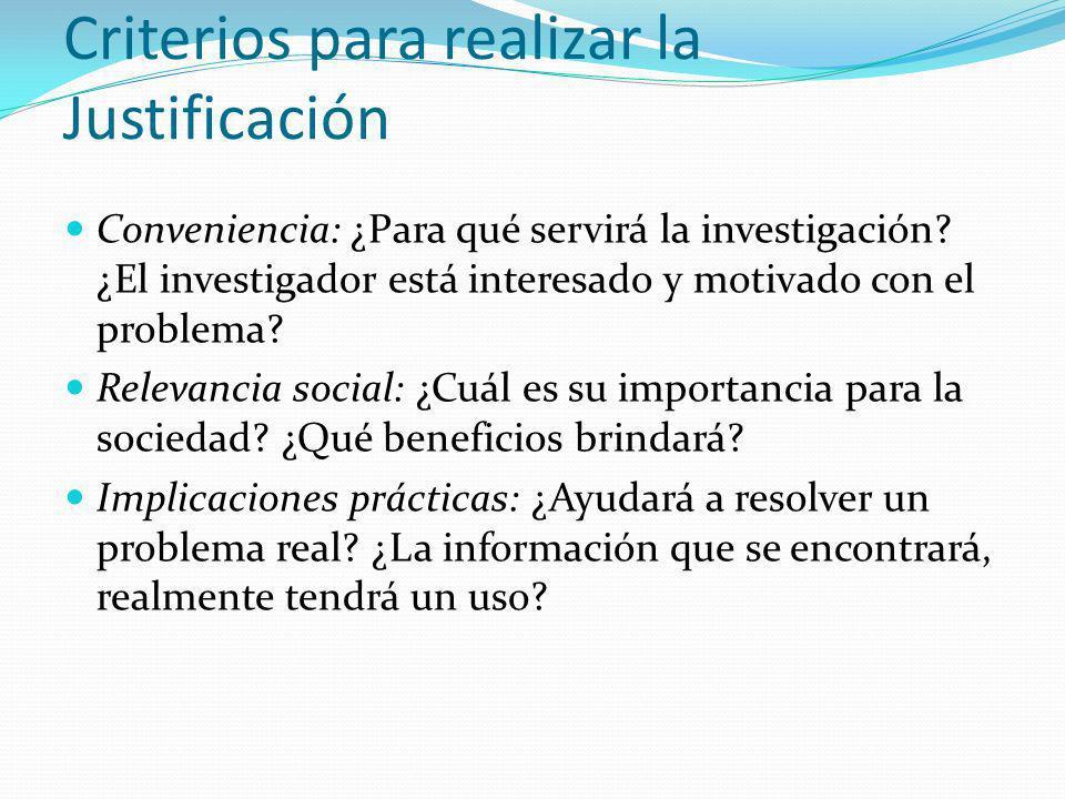 Criterios para realizar la Justificación Conveniencia: ¿Para qué servirá la investigación? ¿El investigador está interesado y motivado con el problema