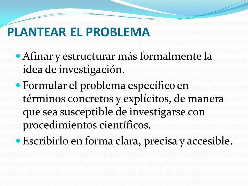 PLANTEAR EL PROBLEMA Afinar y estructurar más formalmente la idea de investigación. Formular el problema específico en términos concretos y explícitos