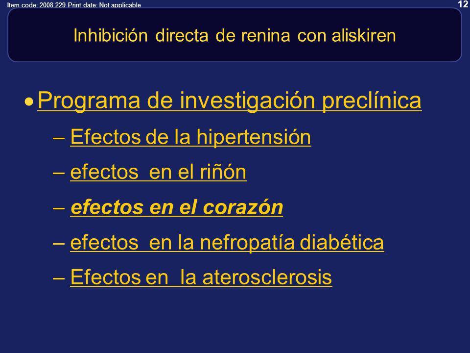 12 Item code: 2008.229 Print date: Not applicable Inhibición directa de renina con aliskiren Programa de investigación preclínica –Efectos de la hipertensiónEfectos de la hipertensión –efectos en el riñónefectos en el riñón –efectos en el corazónefectos en el corazón –efectos en la nefropatía diabéticaefectos en la nefropatía diabética –Efectos en la aterosclerosisEfectos en la aterosclerosis