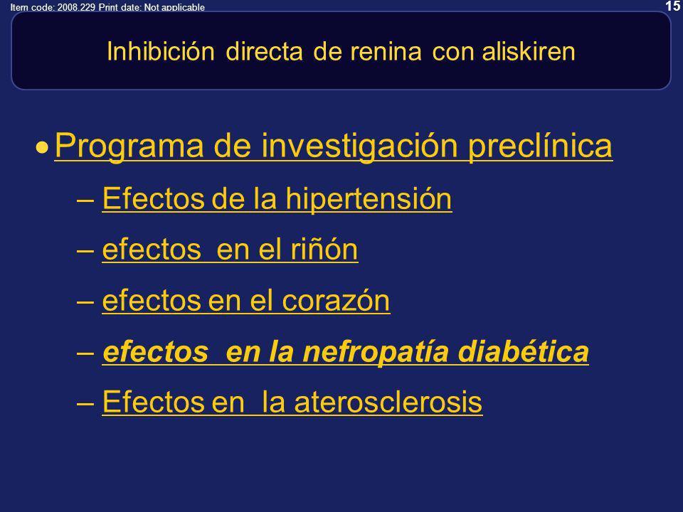 15 Item code: 2008.229 Print date: Not applicable Inhibición directa de renina con aliskiren Programa de investigación preclínica –Efectos de la hipertensiónEfectos de la hipertensión –efectos en el riñónefectos en el riñón –efectos en el corazónefectos en el corazón –efectos en la nefropatía diabéticaefectos en la nefropatía diabética –Efectos en la aterosclerosisEfectos en la aterosclerosis