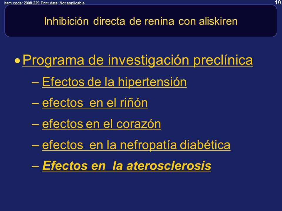 19 Item code: 2008.229 Print date: Not applicable Inhibición directa de renina con aliskiren Programa de investigación preclínica –Efectos de la hipertensiónEfectos de la hipertensión –efectos en el riñónefectos en el riñón –efectos en el corazónefectos en el corazón –efectos en la nefropatía diabéticaefectos en la nefropatía diabética –Efectos en la aterosclerosisEfectos en la aterosclerosis