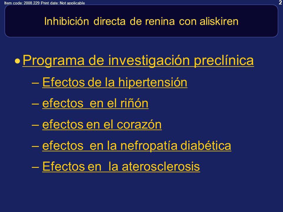 2 Item code: 2008.229 Print date: Not applicable Inhibición directa de renina con aliskiren Programa de investigación preclínica –Efectos de la hipertensiónEfectos de la hipertensión –efectos en el riñónefectos en el riñón –efectos en el corazónefectos en el corazón –efectos en la nefropatía diabéticaefectos en la nefropatía diabética –Efectos en la aterosclerosisEfectos en la aterosclerosis