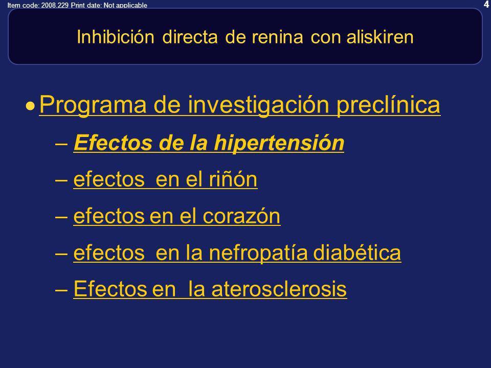 4 Item code: 2008.229 Print date: Not applicable Inhibición directa de renina con aliskiren Programa de investigación preclínica –Efectos de la hipertensiónEfectos de la hipertensión –efectos en el riñónefectos en el riñón –efectos en el corazónefectos en el corazón –efectos en la nefropatía diabéticaefectos en la nefropatía diabética –Efectos en la aterosclerosisEfectos en la aterosclerosis