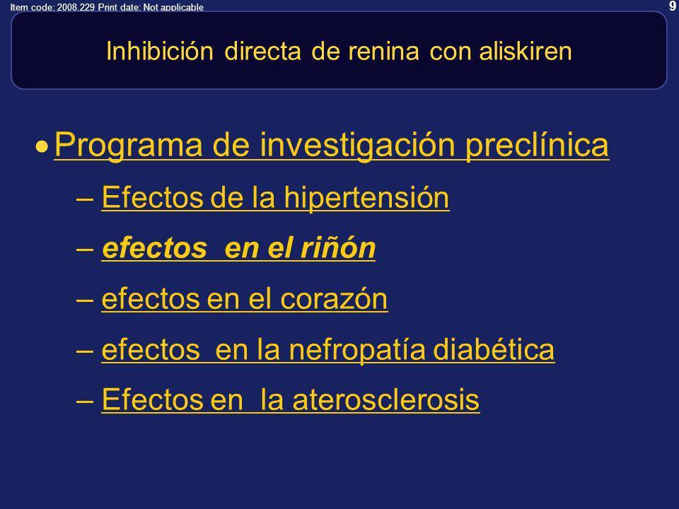 9 Item code: 2008.229 Print date: Not applicable Inhibición directa de renina con aliskiren Programa de investigación preclínica –Efectos de la hipertensiónEfectos de la hipertensión –efectos en el riñónefectos en el riñón –efectos en el corazónefectos en el corazón –efectos en la nefropatía diabéticaefectos en la nefropatía diabética –Efectos en la aterosclerosisEfectos en la aterosclerosis