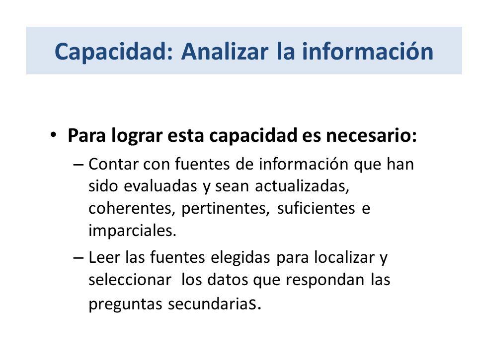 Capacidad: Analizar la información Para lograr esta capacidad es necesario: – Contar con fuentes de información que han sido evaluadas y sean actualiz