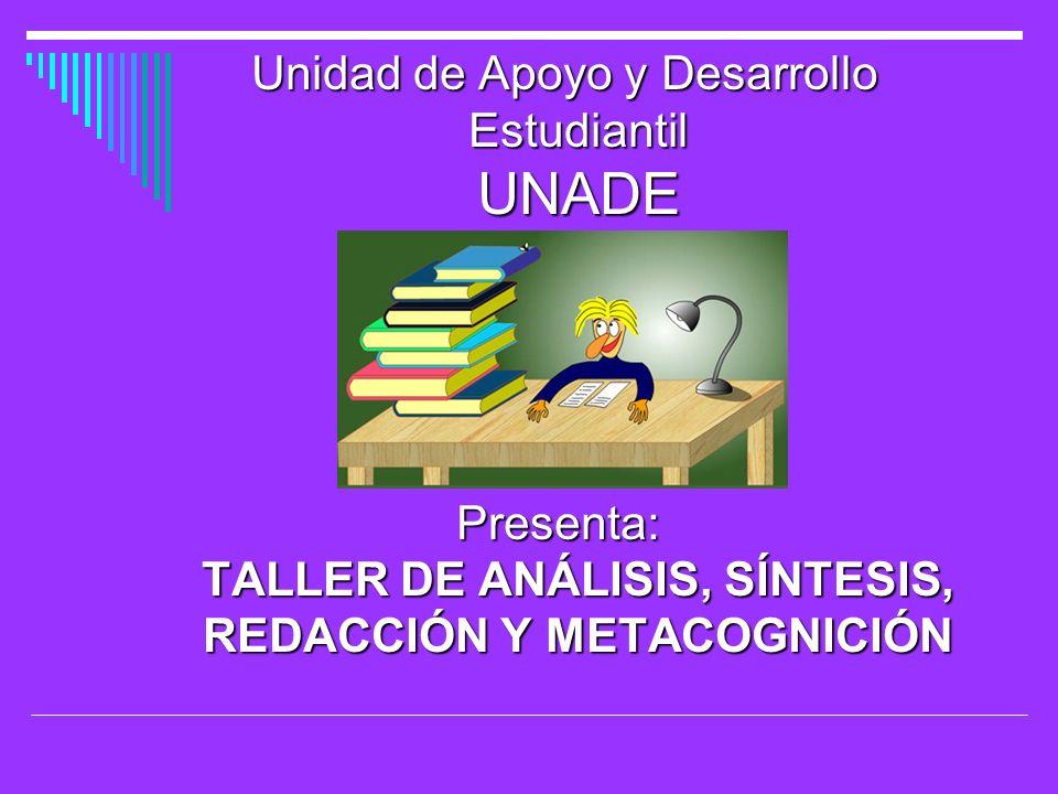 Unidad de Apoyo y Desarrollo Estudiantil UNADE Unidad de Apoyo y Desarrollo Estudiantil UNADE Presenta: TALLER DE ANÁLISIS, SÍNTESIS, REDACCIÓN Y META