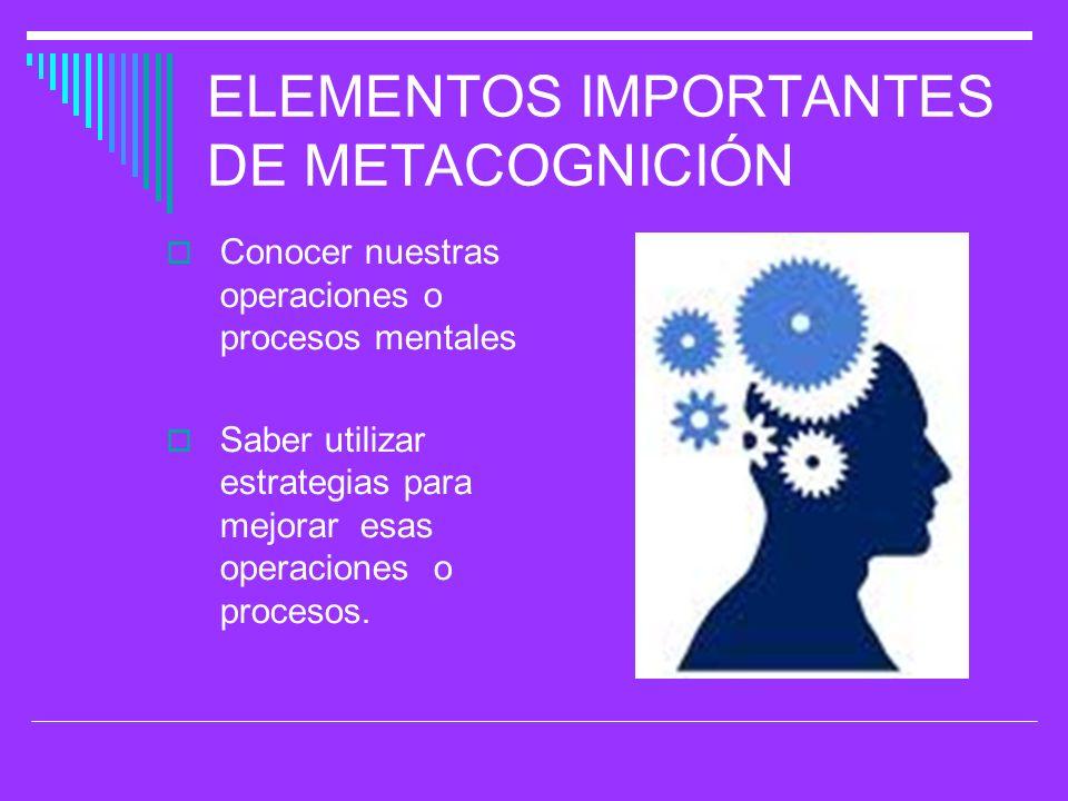ELEMENTOS IMPORTANTES DE METACOGNICIÓN Conocer nuestras operaciones o procesos mentales Saber utilizar estrategias para mejorar esas operaciones o pro