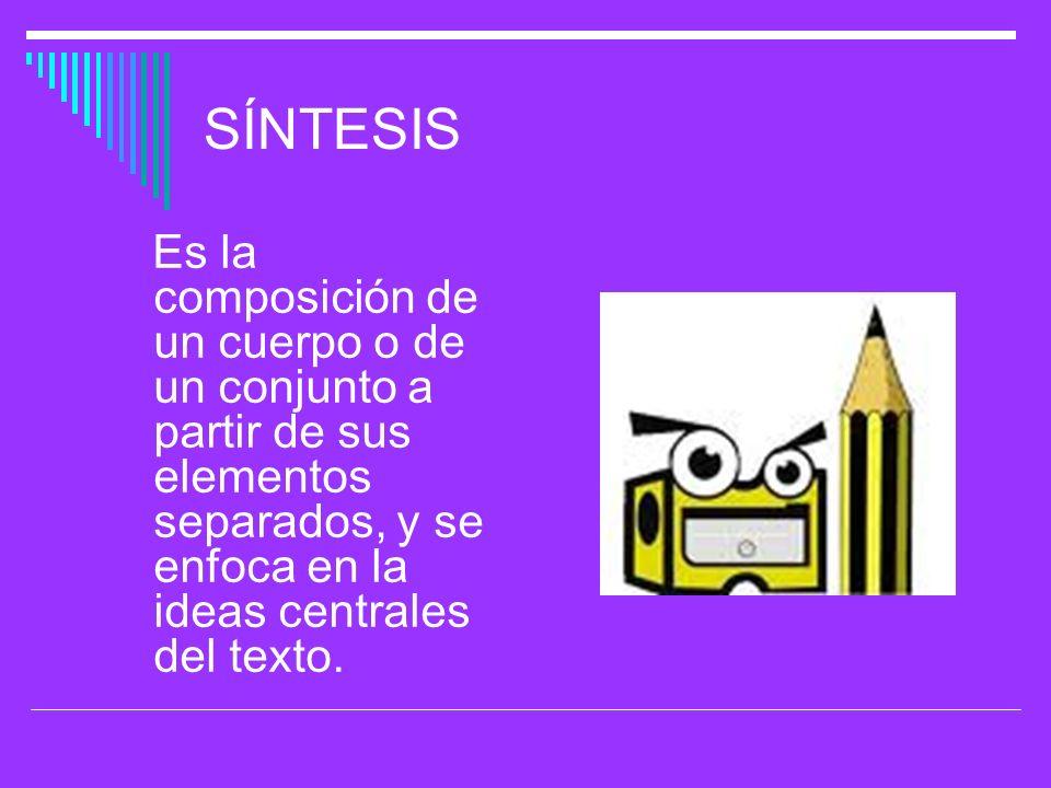 SÍNTESIS Es la composición de un cuerpo o de un conjunto a partir de sus elementos separados, y se enfoca en la ideas centrales del texto.