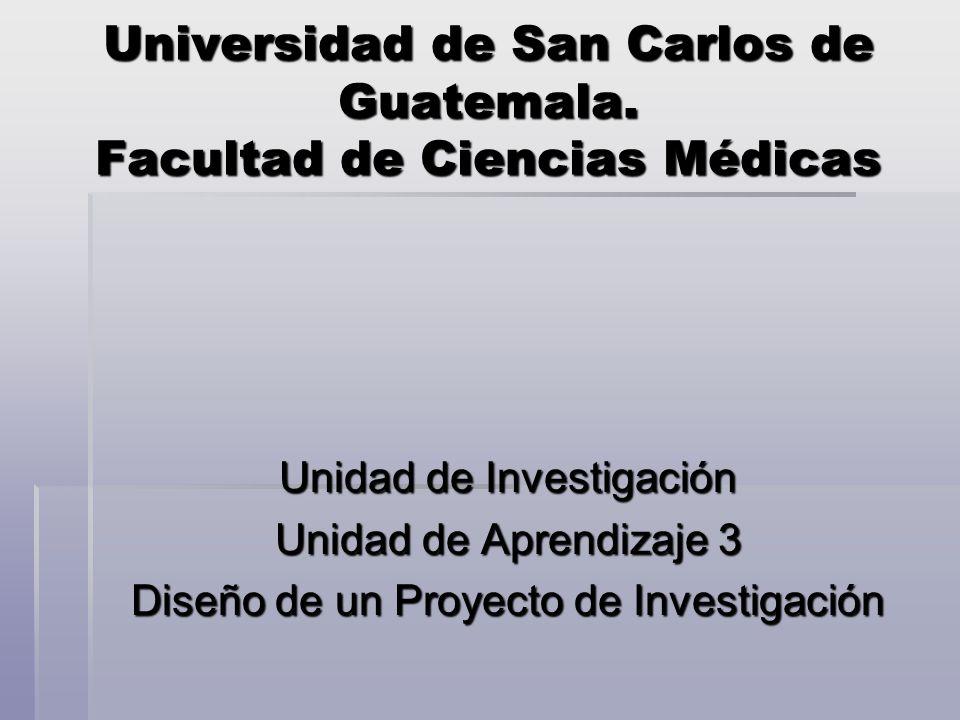 Universidad de San Carlos de Guatemala. Facultad de Ciencias Médicas Unidad de Investigación Unidad de Aprendizaje 3 Diseño de un Proyecto de Investig