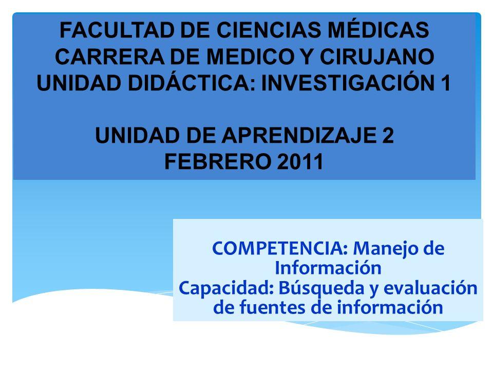 FACULTAD DE CIENCIAS MÉDICAS CARRERA DE MEDICO Y CIRUJANO UNIDAD DIDÁCTICA: INVESTIGACIÓN 1 UNIDAD DE APRENDIZAJE 2 FEBRERO 2011 COMPETENCIA: Manejo de Información Capacidad: Búsqueda y evaluación de fuentes de información