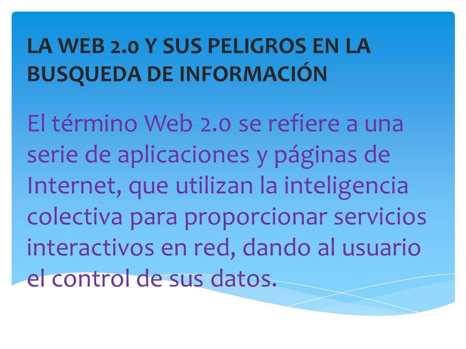 LA WEB 2.0 Y SUS PELIGROS EN LA BUSQUEDA DE INFORMACIÓN El término Web 2.0 se refiere a una serie de aplicaciones y páginas de Internet, que utilizan la inteligencia colectiva para proporcionar servicios interactivos en red, dando al usuario el control de sus datos.