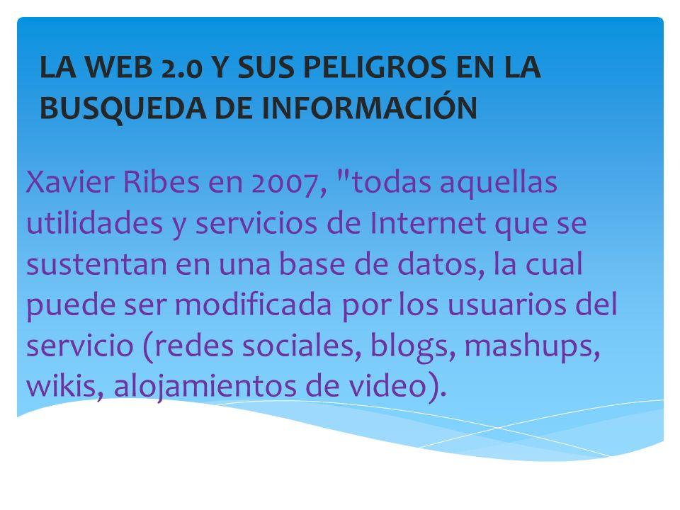 LA WEB 2.0 Y SUS PELIGROS EN LA BUSQUEDA DE INFORMACIÓN Xavier Ribes en 2007, todas aquellas utilidades y servicios de Internet que se sustentan en una base de datos, la cual puede ser modificada por los usuarios del servicio (redes sociales, blogs, mashups, wikis, alojamientos de video).