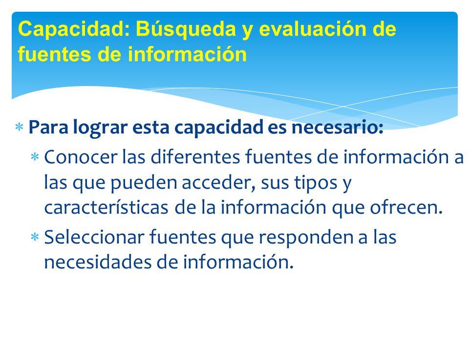 Para lograr esta capacidad es necesario: Conocer las diferentes fuentes de información a las que pueden acceder, sus tipos y características de la información que ofrecen.