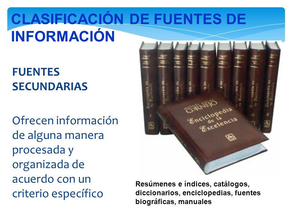 FUENTES SECUNDARIAS Ofrecen información de alguna manera procesada y organizada de acuerdo con un criterio específico Resúmenes e índices, catálogos, diccionarios, enciclopedias, fuentes biográficas, manuales CLASIFICACIÓN DE FUENTES DE INFORMACIÓN