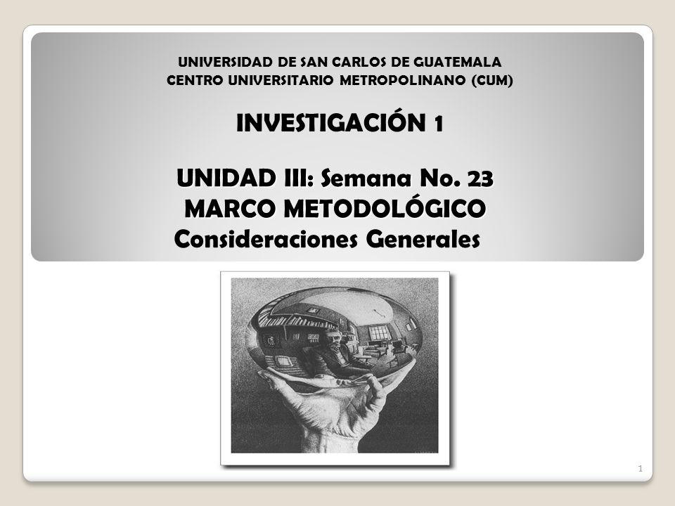 1 UNIDAD III: Semana No. 23 MARCO METODOLÓGICO Consideraciones Generales 1 UNIVERSIDAD DE SAN CARLOS DE GUATEMALA CENTRO UNIVERSITARIO METROPOLINANO (