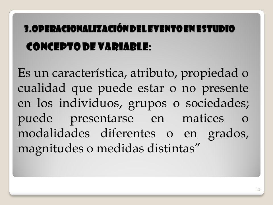 13 3.Operacionalización del evento en estudio 13 Concepto de variable: Es un característica, atributo, propiedad o cualidad que puede estar o no prese