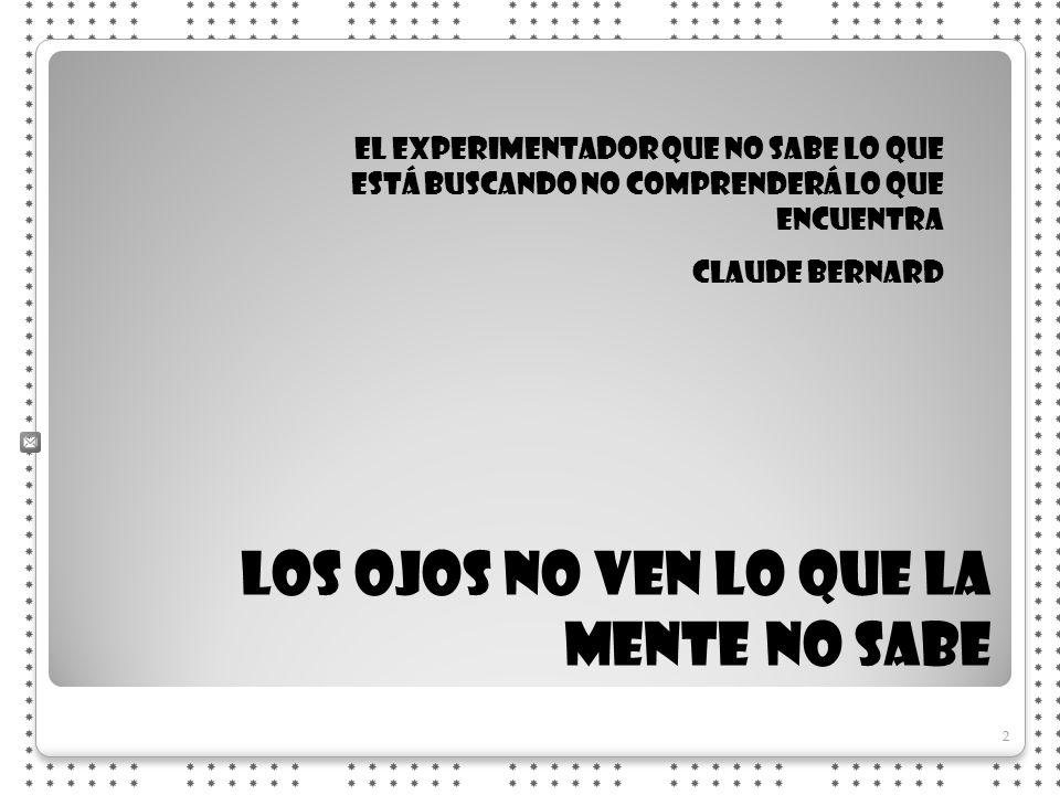2 2 LOS OJOS NO VEN LO QUE LA MENTE NO SABE El experimentador que no sabe lo que está buscando no comprenderá lo que encuentra Claude Bernard