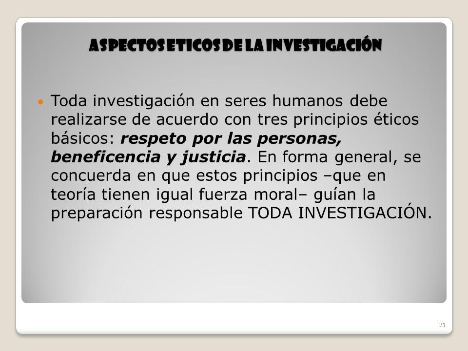 21 ASPECTOS ETICOS DE LA INVESTIGACIÓN Toda investigación en seres humanos debe realizarse de acuerdo con tres principios éticos básicos: respeto por