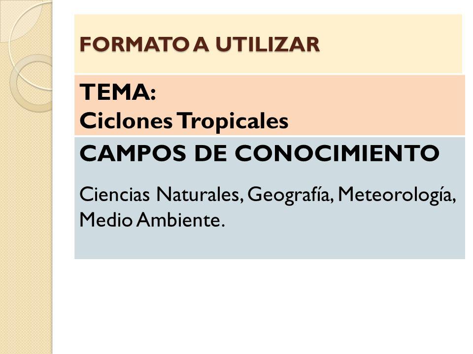 TEMA: Ciclones Tropicales CAMPOS DE CONOCIMIENTO Ciencias Naturales, Geografía, Meteorología, Medio Ambiente. FORMATO A UTILIZAR