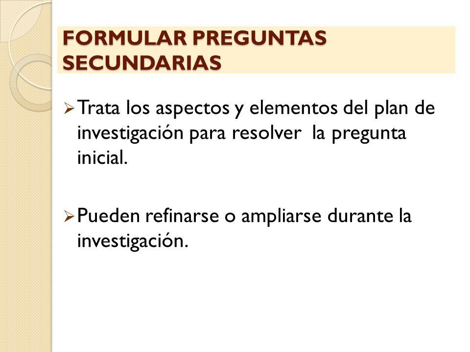 FORMULAR PREGUNTAS SECUNDARIAS Trata los aspectos y elementos del plan de investigación para resolver la pregunta inicial. Pueden refinarse o ampliars