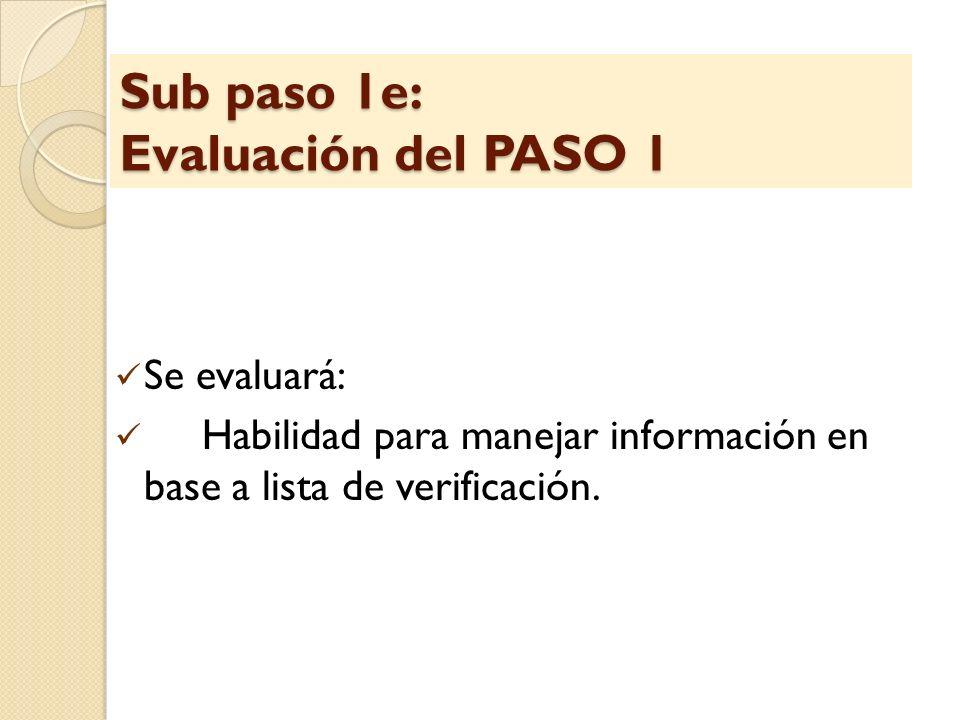Sub paso 1e: Evaluación del PASO 1 Se evaluará: Habilidad para manejar información en base a lista de verificación.
