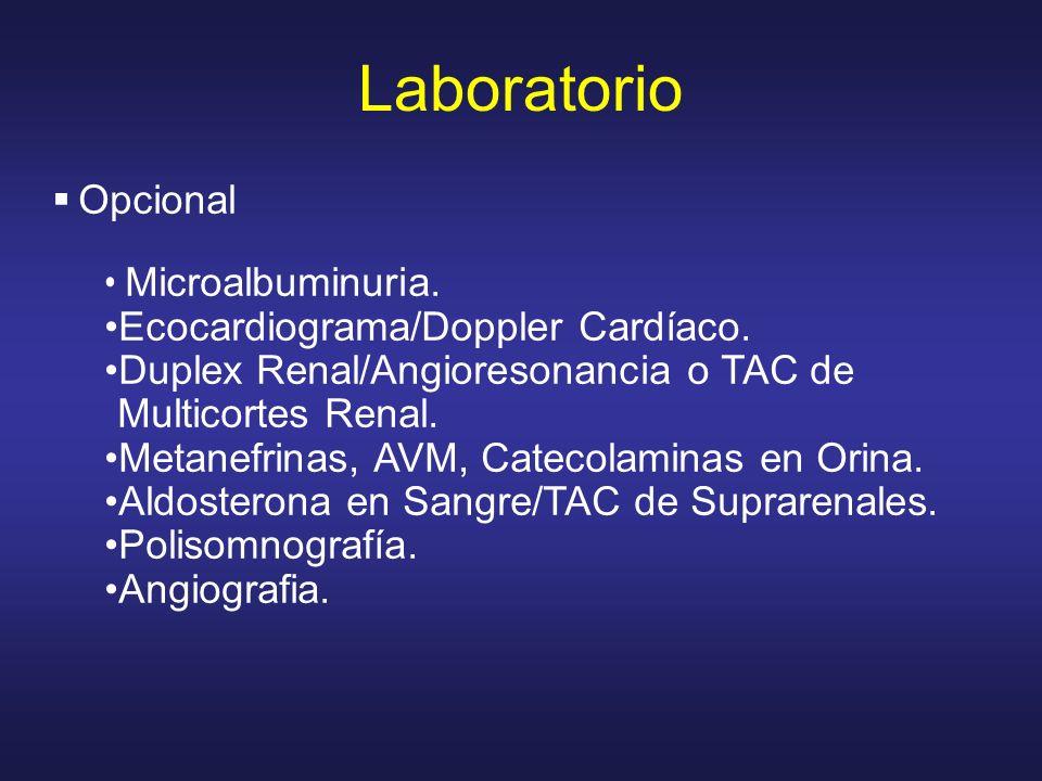 Laboratorio Opcional Microalbuminuria. Ecocardiograma/Doppler Cardíaco. Duplex Renal/Angioresonancia o TAC de Multicortes Renal. Metanefrinas, AVM, Ca