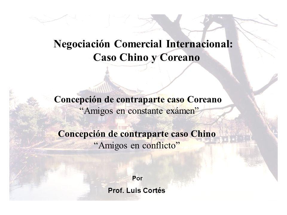 Negociación Comercial Internacional: Caso Chino y Coreano Concepción de contraparte caso Coreano Amigos en constante exámen Concepción de contraparte