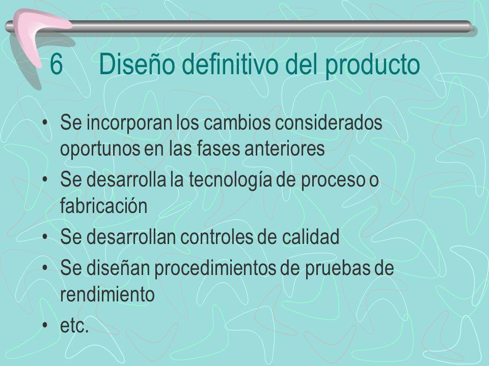 6Diseño definitivo del producto Se incorporan los cambios considerados oportunos en las fases anteriores Se desarrolla la tecnología de proceso o fabricación Se desarrollan controles de calidad Se diseñan procedimientos de pruebas de rendimiento etc.