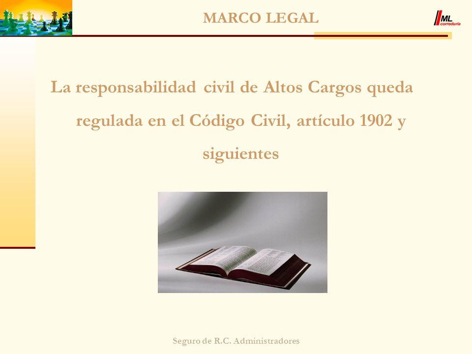 Seguro de R.C. Administradores MARCO LEGAL La responsabilidad civil de Altos Cargos queda regulada en el Código Civil, artículo 1902 y siguientes
