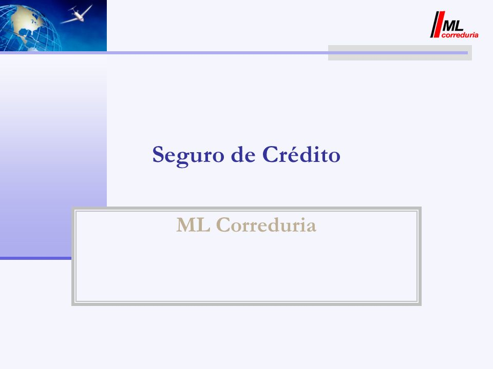 Seguro de Crédito ML CORREDURIA ML Correduria opera en el mercado de la mediación de seguros ejerciendo tareas de Asesoría desde hace 25 años.