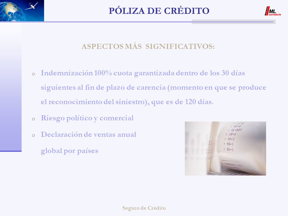 Seguro de Crédito PÓLIZA DE CRÉDITO o Primera prórroga automática o Una sola póliza para el mercado doméstico y exportación o Bonificaciones por resultados Exportación 90 % Factura España 85 % Factura con IVA PORCENTAJE DE COBERTURA