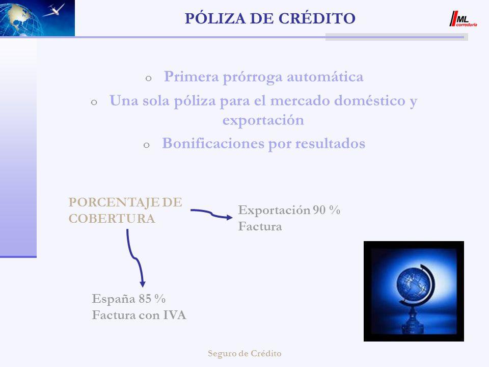 Seguro de Crédito PÓLIZA DE CRÉDITO o Primera prórroga automática o Una sola póliza para el mercado doméstico y exportación o Bonificaciones por resul