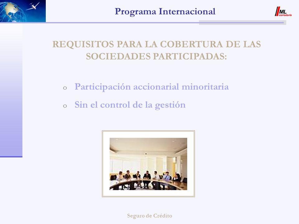Seguro de Crédito Programa Internacional REQUISITOS PARA LA COBERTURA DE LAS SOCIEDADES PARTICIPADAS: o Participación accionarial minoritaria o Sin el