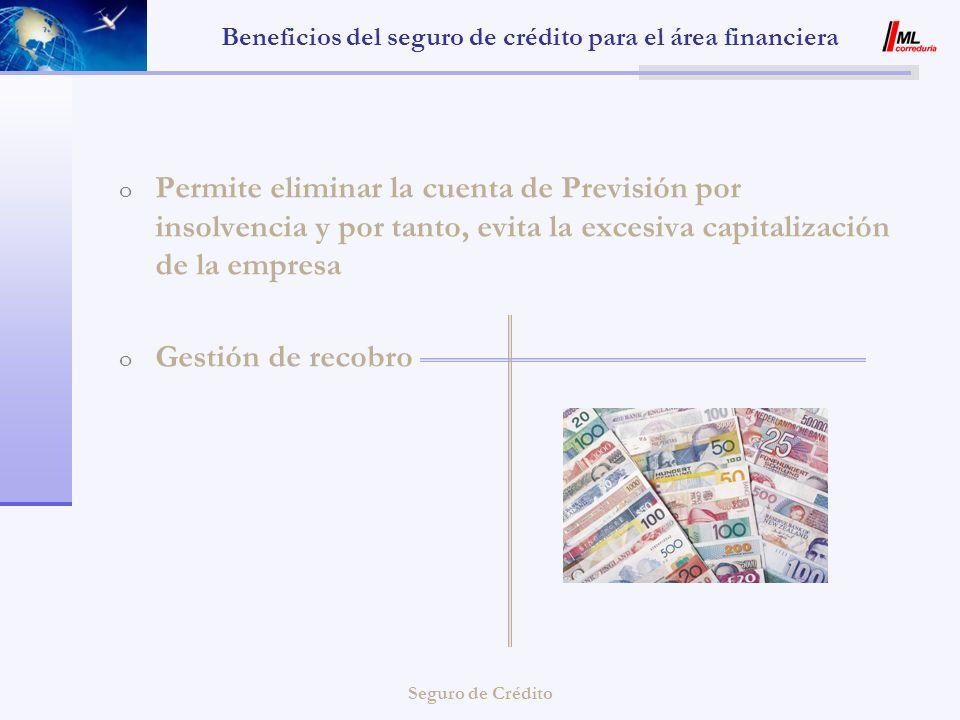 Seguro de Crédito Beneficios del seguro de crédito para el área financiera o Permite eliminar la cuenta de Previsión por insolvencia y por tanto, evit