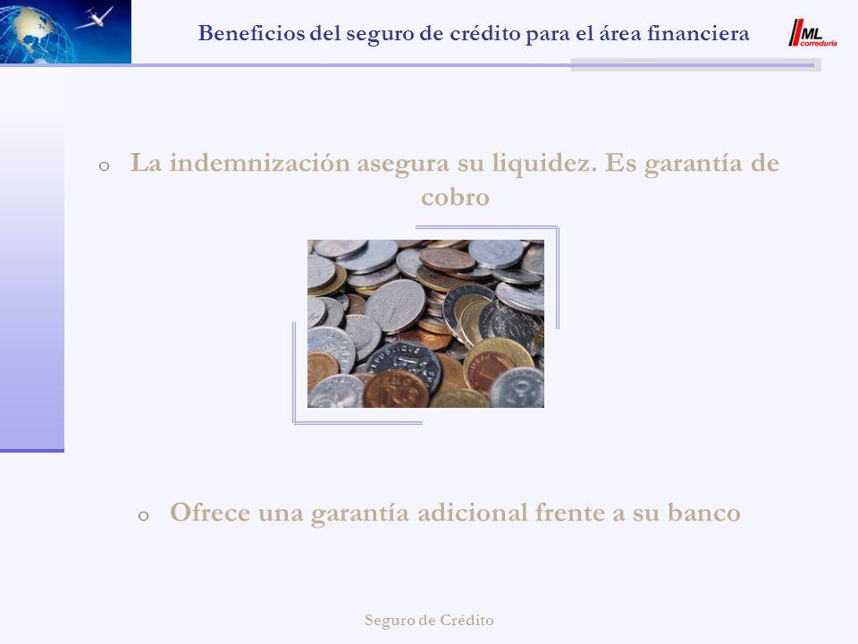 Seguro de Crédito Beneficios del seguro de crédito para el área financiera o La indemnización asegura su liquidez. Es garantía de cobro o Ofrece una g