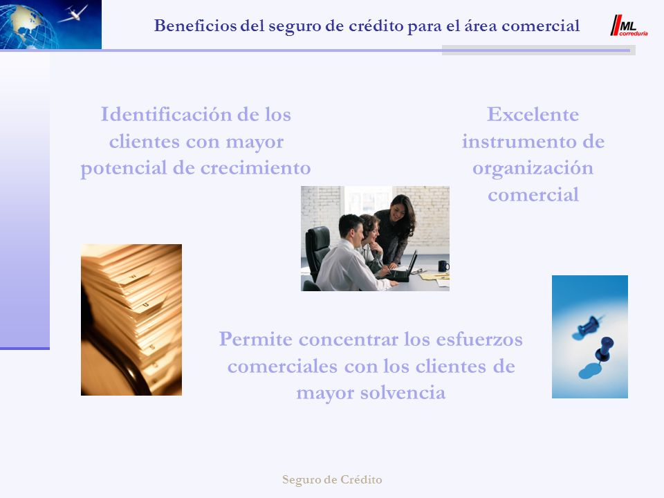 Seguro de Crédito Beneficios del seguro de crédito para el área comercial o Instrumento para la prospección de nuevos mercados o Vigilancia permanente de la solvencia de sus clientes o Más operativo que la Carta de Crédito