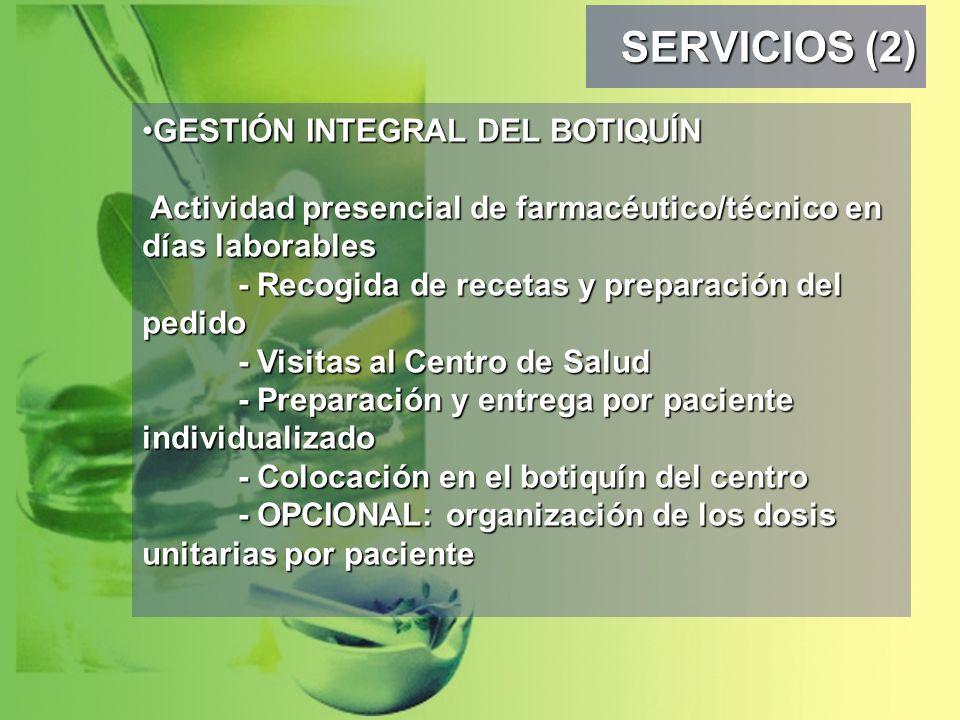 SERVICIOS (2) GESTIÓN INTEGRAL DEL BOTIQUÍN Actividad presencial de farmacéutico/técnico en días laborables - Recogida de recetas y preparación del pedido - Visitas al Centro de Salud - Preparación y entrega por paciente individualizado - Colocación en el botiquín del centro - OPCIONAL: organización de los dosis unitarias por pacienteGESTIÓN INTEGRAL DEL BOTIQUÍN Actividad presencial de farmacéutico/técnico en días laborables - Recogida de recetas y preparación del pedido - Visitas al Centro de Salud - Preparación y entrega por paciente individualizado - Colocación en el botiquín del centro - OPCIONAL: organización de los dosis unitarias por paciente