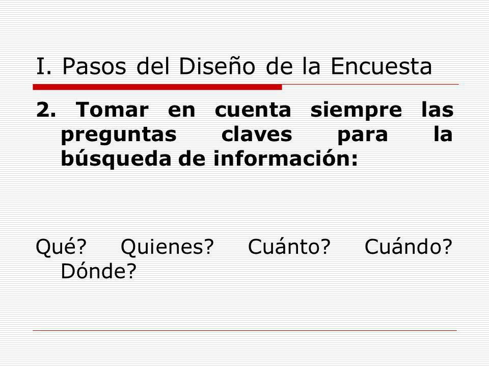 I. Pasos del Diseño de la Encuesta 2. Tomar en cuenta siempre las preguntas claves para la búsqueda de información: Qué? Quienes? Cuánto? Cuándo? Dónd