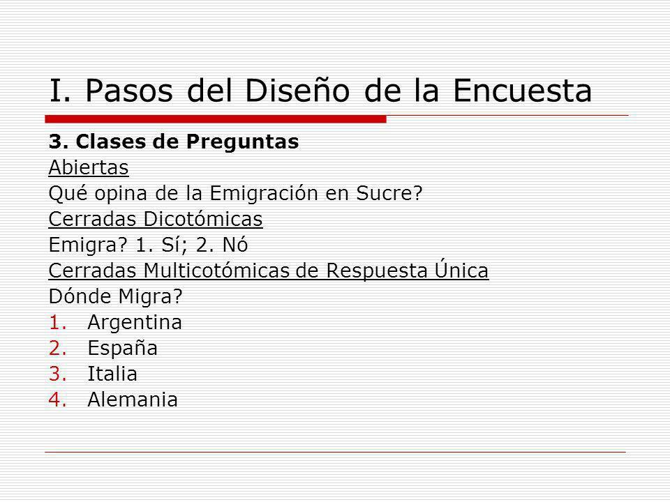 I. Pasos del Diseño de la Encuesta 3. Clases de Preguntas Abiertas Qué opina de la Emigración en Sucre? Cerradas Dicotómicas Emigra? 1. Sí; 2. Nó Cerr