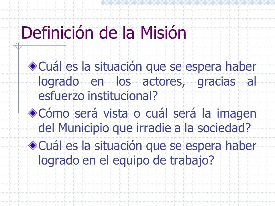 Definición de la Misión Cuál es la situación que se espera haber logrado en los actores, gracias al esfuerzo institucional? Cómo será vista o cuál ser