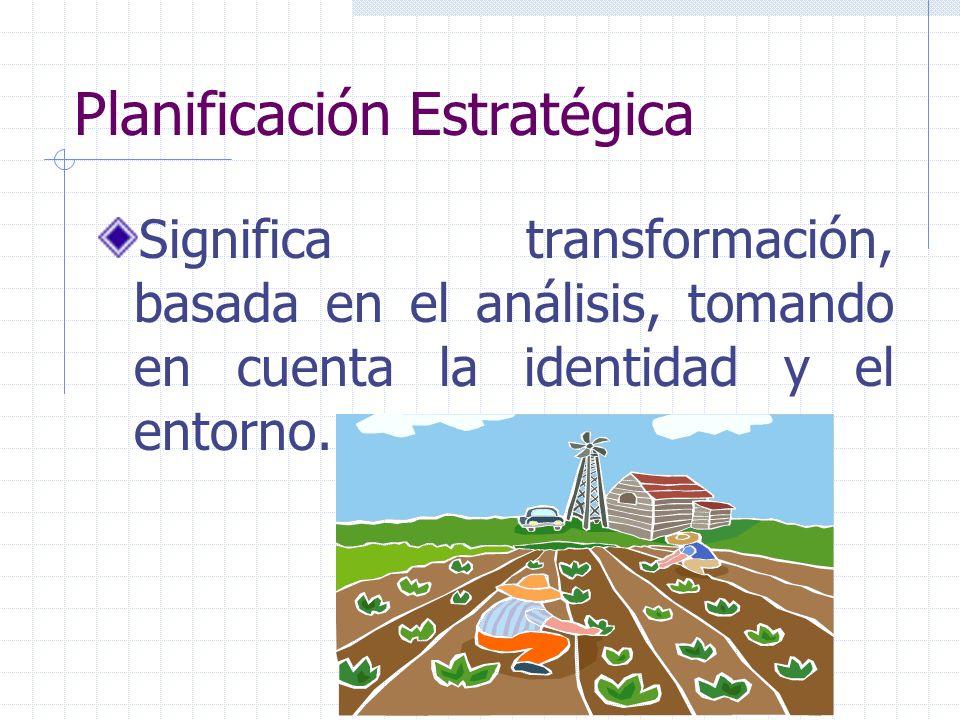 Planificación Estratégica Significa transformación, basada en el análisis, tomando en cuenta la identidad y el entorno.