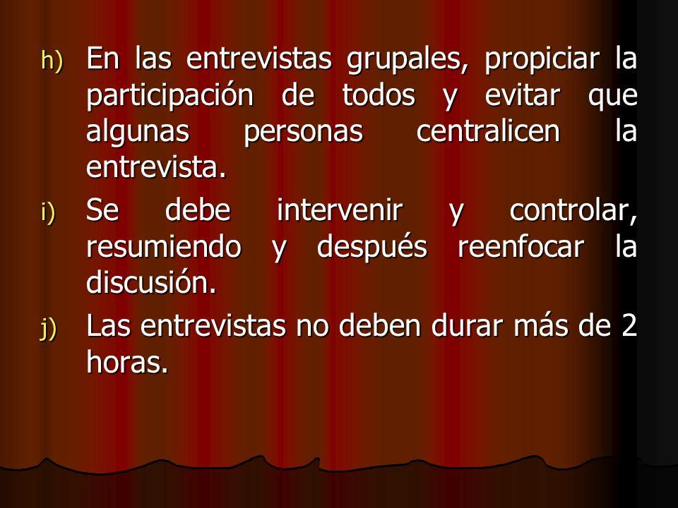 h) En las entrevistas grupales, propiciar la participación de todos y evitar que algunas personas centralicen la entrevista. i) Se debe intervenir y c