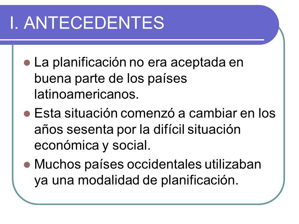 I. ANTECEDENTES La planificación no era aceptada en buena parte de los países latinoamericanos. Esta situación comenzó a cambiar en los años sesenta p