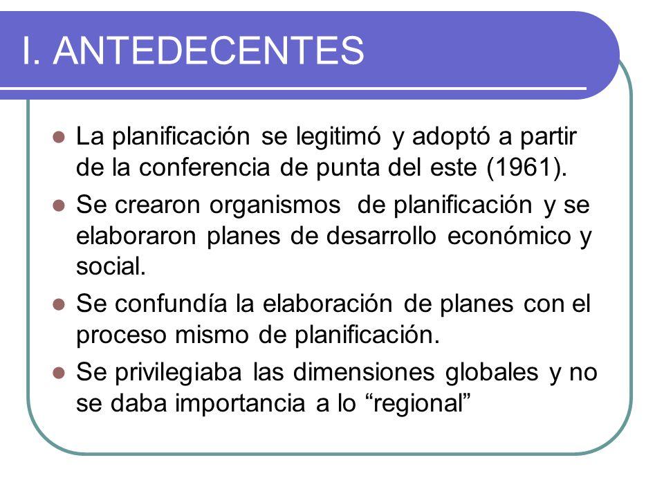 I. ANTEDECENTES La planificación se legitimó y adoptó a partir de la conferencia de punta del este (1961). Se crearon organismos de planificación y se